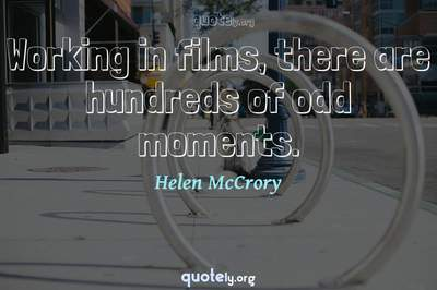 Photo Quote of Working in films, there are hundreds of odd moments.
