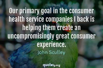 Photo Quote of Our primary goal in the consumer health service companies I back is helping them create an uncompromisingly great consumer experience.