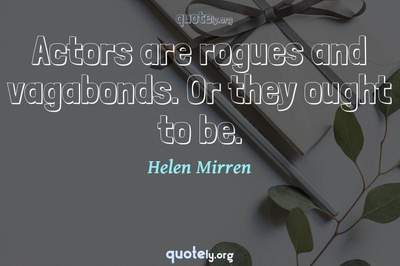 Photo Quote of Actors are rogues and vagabonds. Or they ought to be.