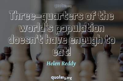 Photo Quote of Three-quarters of the world's population doesn't have enough to eat!