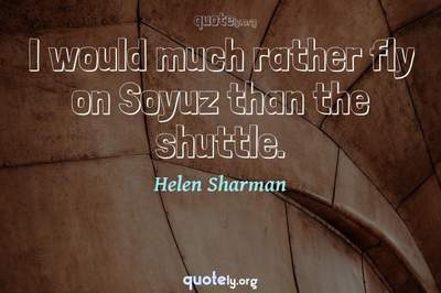 Photo Quote of I would much rather fly on Soyuz than the shuttle.