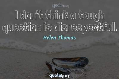 Photo Quote of I don't think a tough question is disrespectful.