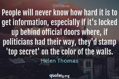 Photo Quote of People will never know how hard it is to get information, especially if it's locked up behind official doors where, if politicians had their way, they'd stamp 'top secret' on the color of the walls.