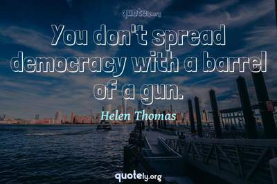 Photo Quote of You don't spread democracy with a barrel of a gun.