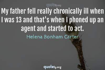 Photo Quote of My father fell really chronically ill when I was 13 and that's when I phoned up an agent and started to act.