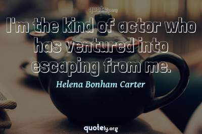 Photo Quote of I'm the kind of actor who has ventured into escaping from me.