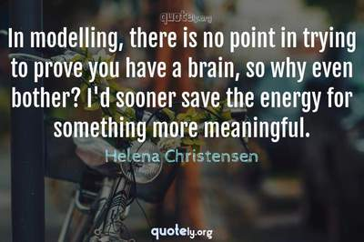 Photo Quote of In modelling, there is no point in trying to prove you have a brain, so why even bother? I'd sooner save the energy for something more meaningful.