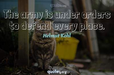 Photo Quote of The army is under orders to defend every place.