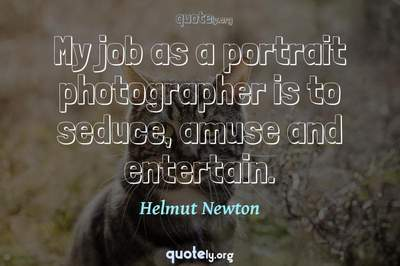 Photo Quote of My job as a portrait photographer is to seduce, amuse and entertain.
