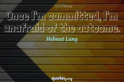 Photo Quote of Once I'm committed, I'm unafraid of the outcome.
