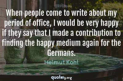 Photo Quote of When people come to write about my period of office, I would be very happy if they say that I made a contribution to finding the happy medium again for the Germans.