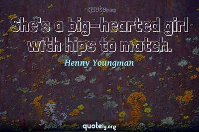 Photo Quote of She's a big-hearted girl with hips to match.