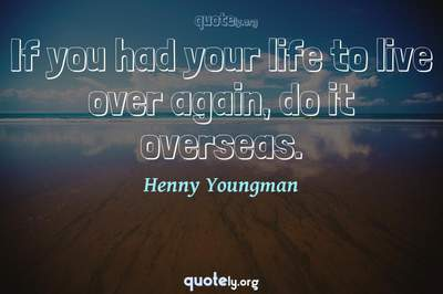 Photo Quote of If you had your life to live over again, do it overseas.