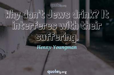 Photo Quote of Why don't Jews drink? It interferes with their suffering.