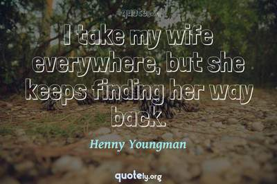 Photo Quote of I take my wife everywhere, but she keeps finding her way back.