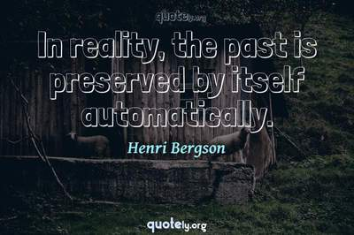 Photo Quote of In reality, the past is preserved by itself automatically.
