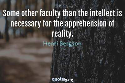 Photo Quote of Some other faculty than the intellect is necessary for the apprehension of reality.