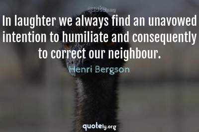 Photo Quote of In laughter we always find an unavowed intention to humiliate and consequently to correct our neighbour.
