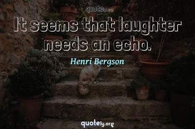 Photo Quote of It seems that laughter needs an echo.