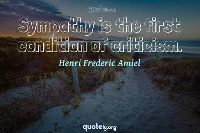 Photo Quote of Sympathy is the first condition of criticism.