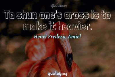 Photo Quote of To shun one's cross is to make it heavier.