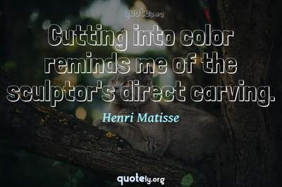 Photo Quote of Cutting into color reminds me of the sculptor's direct carving.