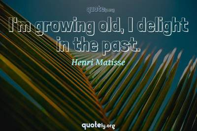 Photo Quote of I'm growing old, I delight in the past.