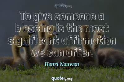 Photo Quote of To give someone a blessing is the most significant affirmation we can offer.