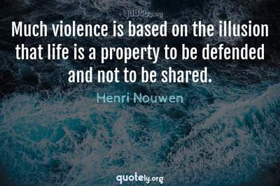 Photo Quote of Much violence is based on the illusion that life is a property to be defended and not to be shared.