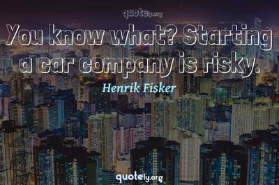 Photo Quote of You know what? Starting a car company is risky.