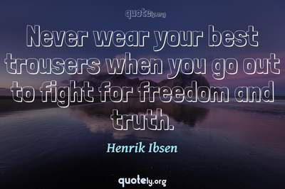Photo Quote of Never wear your best trousers when you go out to fight for freedom and truth.