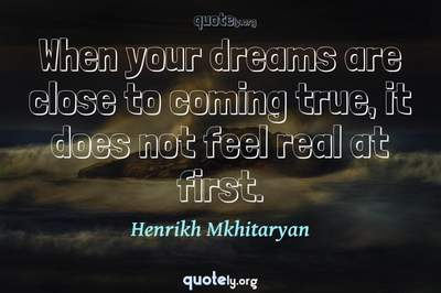 Photo Quote of When your dreams are close to coming true, it does not feel real at first.