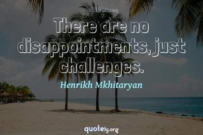 Photo Quote of There are no disappointments, just challenges.