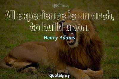 Photo Quote of All experience is an arch, to build upon.