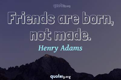 Photo Quote of Friends are born, not made.