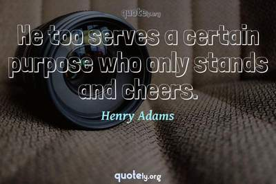 Photo Quote of He too serves a certain purpose who only stands and cheers.