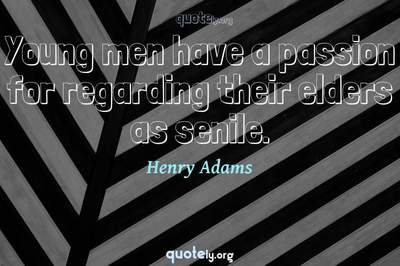 Photo Quote of Young men have a passion for regarding their elders as senile.