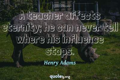 Photo Quote of A teacher affects eternity; he can never tell where his influence stops.