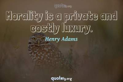 Photo Quote of Morality is a private and costly luxury.