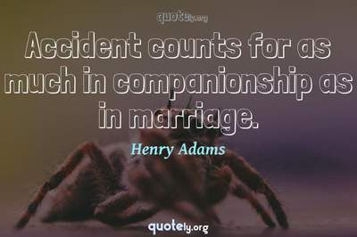 Photo Quote of Accident counts for as much in companionship as in marriage.
