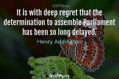 Photo Quote of It is with deep regret that the determination to assemble Parliament has been so long delayed.