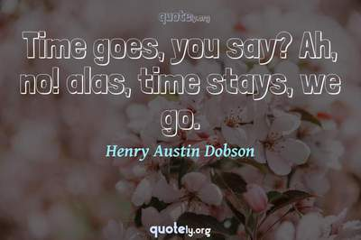 Photo Quote of Time goes, you say? Ah, no! alas, time stays, we go.