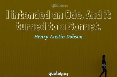 Photo Quote of I intended an Ode, And it turned to a Sonnet.