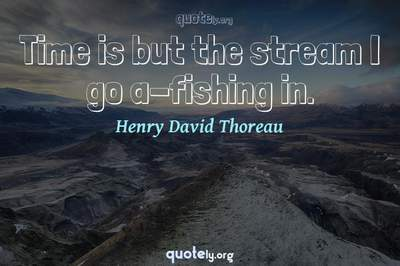 Photo Quote of Time is but the stream I go a-fishing in.