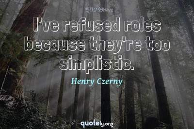 Photo Quote of I've refused roles because they're too simplistic.