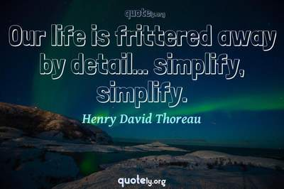 Photo Quote of Our life is frittered away by detail... simplify, simplify.