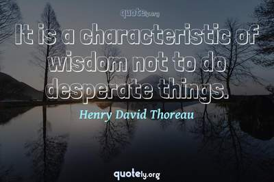 Photo Quote of It is a characteristic of wisdom not to do desperate things.
