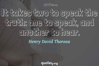 Photo Quote of It takes two to speak the truth: one to speak, and another to hear.
