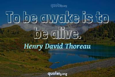 Photo Quote of To be awake is to be alive.