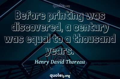 Photo Quote of Before printing was discovered, a century was equal to a thousand years.